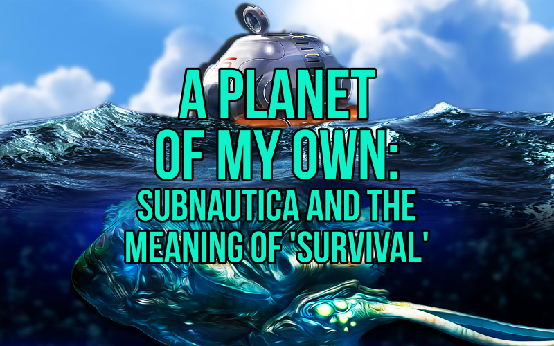 a planet of my own subnautica and the meaning of survival